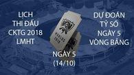 Lịch thi đấu & Dự đoán CKTG 2018 Liên Minh Huyền Thoại ngày 5