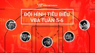 Đội hình tiêu biểu VBA tuần 5-6: Cuộc đua top đầu đầy gây cấn