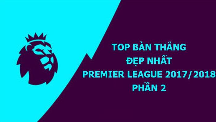 Video Top bàn thắng đẹp nhất Premier League 2017/18 (P2): Siêu phẩm nã đại bác của De Bruyne và Eriksen